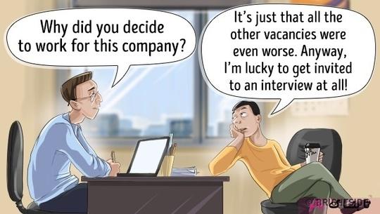مصاحبه کننده: چرا تصمیم گرفتی برای شرکت ما کار کنی؟  متقاضی: راستش موقعیتای دیگه از اینجا بدتر بودن به هر حال اصلا من خیلی هم خوششانسم که یه مصاحبهی شغلی گیرم اومد.
